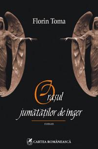 Orasul jumatatilor de inger, Florin Toma, Editura Cartea Romaneasca